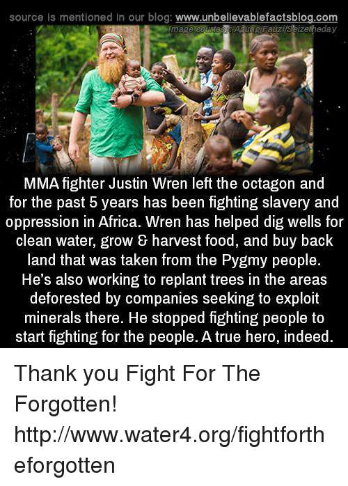 indee: source Is mentioned in our blog  www.unbelievablefactsblog.com  eday  Fauzi  MMA fighter Justin Wren left the octagon and  for the past 5 years has been fighting slavery and  oppression in Africa. Wren has helped dig wells for  clean water, grow & harvest food, and buy back  land that was taken from the Pygmy people.  He's also working to replant trees in the areas  deforested by companies seeking to exploit  minerals there. He stopped fighting people to  start fighting for the people. A true hero, indeed Thank you Fight For The Forgotten! http://www.water4.org/fightfortheforgotten