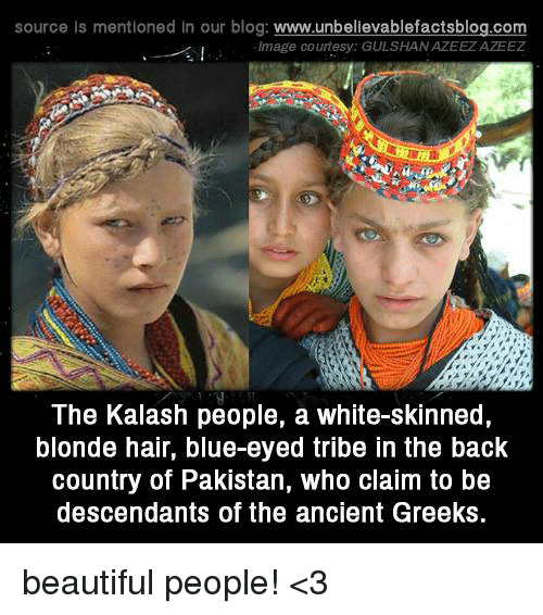 white skin: source is mentioned In our blog  www.unbelievablefactsblog.com  Image courtesy: GULSHANAZEEZAZEEZ  The Kalash people, a white-skinned,  blonde hair, blue-eyed tribe in the back  country of Pakistan, who claim to be  descendants of the ancient Greeks. beautiful people! <3