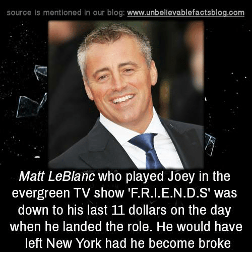 Matt LeBlanc, Memes, and New York: source Is mentioned In our blog  www.unbelievablefactsblog.com  Matt LeBlanc who played Joey in the  evergreen TV show' .R.I. E.N.D.S' was  down to his last 11 dollars on the day  when he landed the role. He would have  left New York had he become broke