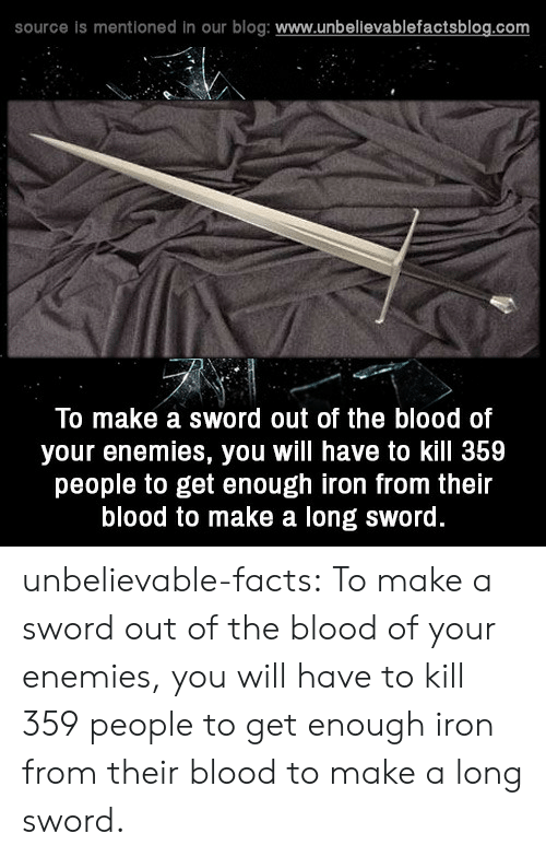 Sword: source is mentioned in our blog: www.unbelievablefactsblog.com  To make a sword out of the blood of  your enemies, you will have to kill 359  people to get enough iron from their  blood to make a long sword. unbelievable-facts:  To make a sword out of the blood of your enemies, you will have to kill 359 people to get enough iron from their blood to make a long sword.