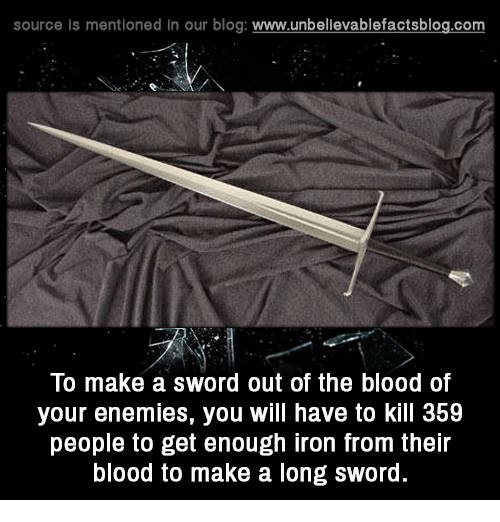 Sword: source Is mentioned In our blog  www.unbelievablefactsblog.com  To make a Sword out of the blood of  your enemies, you will have to kill 3b9  people to get enough iron from their  blood to make a long sword.