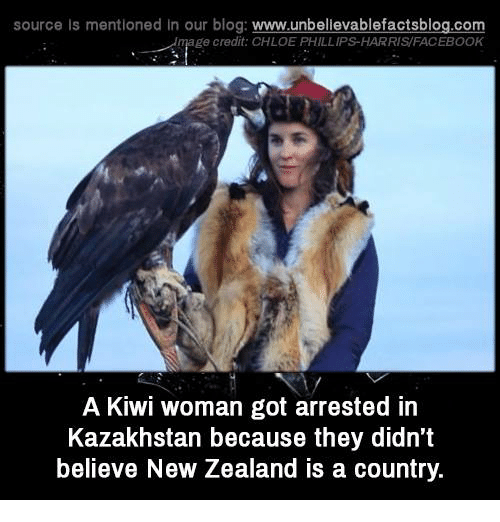 Kazakhstan: source Is mentioned in our blog: www.unbellevablefactsblog.co  ge credit: CHLOE PHILLIPS-HARRIS/FACEBOOK  A Kiwi woman got arrested in  Kazakhstan because they didn't  believe New Zealand is a country.