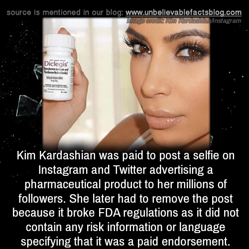Kim Kardashian: source is mentioned in our blog: www.unbellevablefactsblog.com  ainstagram  Diclegis  Kim Kardashian was paid to post a selfie on  Instagram and Twitter advertising a  pharmaceutical product to her millions of  followers. She later had to remove the post  because it broke FDA regulations as it did not  contain any risk information or language  specifying that it was a paid endorsement.