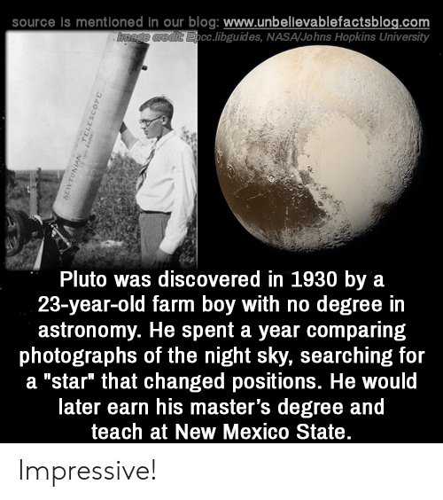 "johns hopkins: source is mentioned in our blog: www.unbellevablefactsblog.com  cc.libguides, NASA/Johns Hopkins University  Pluto was discovered in 1930 by a  23-year-old farm boy with no degree in  astronomy. He spent a year comparing  photographs of the night sky, searching for  a ""star"" that changed positions. He would  later earn his master's degree and  teach at New Mexico State Impressive!"
