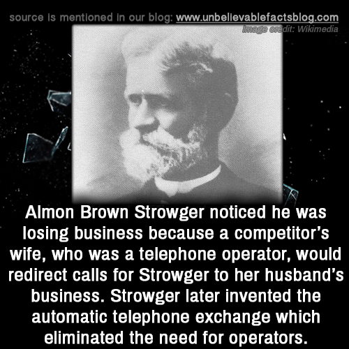 Memes, Blog, and Business: source is mentioned in our blog: www.unbellevablefactsblog.com  dit: Wikimedia  Almon Brown Strowger noticed he was  losing business because a competitor's  wife, who was a telephone operator, would  redirect calls for Strowger to her husband's  business. Strowger later invented the  automatic telephone exchange which  eliminated the need for operators.