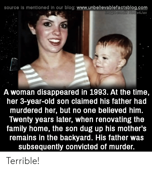 Convicted: source is mentioned in our blog: www.unbellevablefactsblog.com  ews4Jax  A woman disappeared in 1993. At the time,  her 3-year-old son claimed his father had  murdered her, but no one believed him  Twenty years later, when renovating the  family home, the son dug up his mother's  remains in the backyard. His father was  subsequently convicted of murder. Terrible!