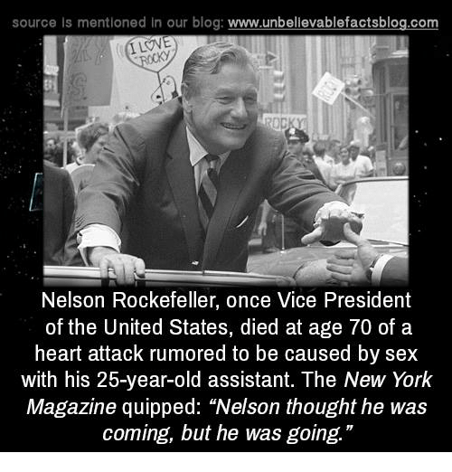 "Dieded: source Is mentioned in our blog: www.unbellevablefactsblog.com  ILOVE  Nelson Rockefeller, once Vice President  of the United States, died at age 70 of a  heart attack rumored to be caused by sex  with his 25-year-old assistant. The New York  Magazine quipped: ""Nelson thought he was  coming, but he was going."""