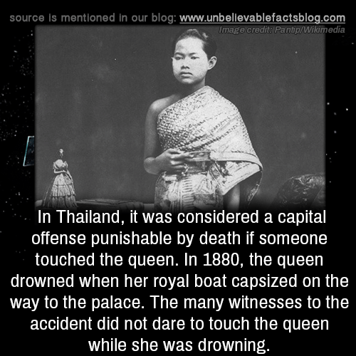 Memes, Queen, and Blog: source is mentioned in our blog: www.unbellevablefactsblog.com  Image credit: Pantip/Wikimedia  In Thailand, it was considered a capital  offense punishable by death if someone  touched the queen. In 1880, the queen  drowned when her royal boat capsized on the  way to the palace. The many witnesses to the  accident did not dare to touch the queen  while she was drowning.