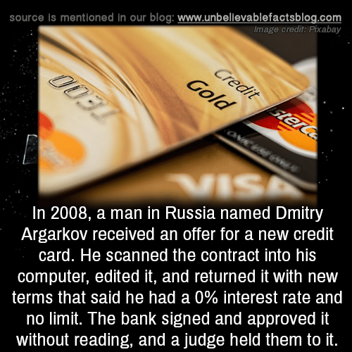 Memes, Bank, and Blog: source is mentioned in our blog: www.unbellevablefactsblog.com  Image credit: Pixabay  In 2008, a man in Russia named Dmitry  Argarkov received an offer for a new credit  card. He scanned the contract into his  computer, edited it, and returned it with new  terms that said he had a 0% interest rate and  no limit. The bank signed and approved it  without reading, and a judge held them to it.