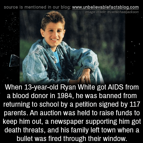 auction: source is mentioned in our blog: www.unbellevablefactsblog.com  Image credit truemichaeljackson  When 13-year-old Ryan White got AlDS from  a blood donor in 1984, he was banned from  returning to school by a petition signed by 117  parents. An auction was held to raise funds to  keep him out, a newspaper supporting him got  death threats, and his family left town when a  bullet was fired through their window