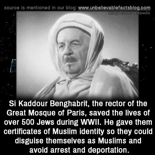 Memes, Muslim, and Wikipedia: source is mentioned in our blog: www.unbellevablefactsblog.com  Image credita Wikipedia  Si Kaddour Benghabrit, the rector of the  Great Mosque of Paris, saved the lives of  over 500 Jews during WWIl. He gave them  certificates of Muslim identity so they could  disguise themselves as Muslims and  avoid arrest and deportation.