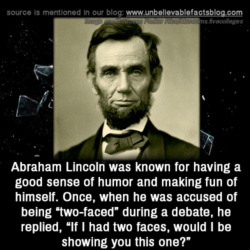 "two faced: source is mentioned in our blog: www.unbellevablefactsblog.com  ims.fivecolleges  Abraham Lincoln was known for having a  good sense of humor and making fun of  himself. Once, when he was accused of  being two-faced"" during a debate, he  replied, ""If I had two faces, would I be  showing you this one?"