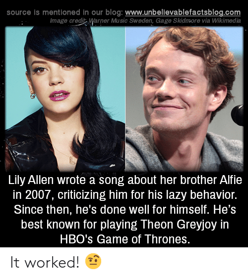 Game of Thrones, Lazy, and Memes: source Is mentioned in our blog: www.unbellevablefactsblog.com  lmage credit Warner Music Sweden, Gage Skidmore via Wikimedia  Lily Allen wrote a song about her brother Alfie  in 2007, criticizing him for his lazy behavior.  Since then, he's done well for himself. He's  best known for playing Theon Greyjoy in  HBO's Game of Thrones. It worked! 🤨