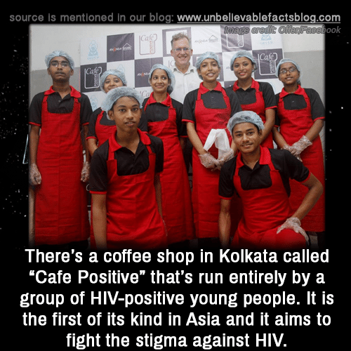 """Hiv Positive: source is mentioned in our blog: www.unbellevablefactsblog.com  ook  There's a coffee shop in Kolkata called  """"Cafe Positive"""" that's run entirely by a  group of HIV-positive young people. It is  the first of its kind in Asia and it aims to  fight the stigma against HIV."""