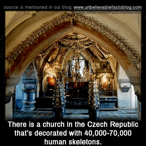 czech: source is mentioned in our blog: www.unbellevablefactsblog.com  There is a church in the Czech Republlc  that's decorated with 40,000-70,000  human skeletons