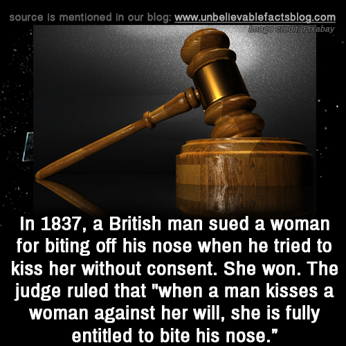 """Memes, Blog, and Kiss: source is mentioned in our blog: www.unbellevablefactsblog.com  tPixabay  In 1837, a British man sued a woman  for biting off his nose when he tried to  kiss her without consent. She won. The  judge ruled that """"when a man kisses a  woman against her will, she is fully  entitled to bite his nose."""""""