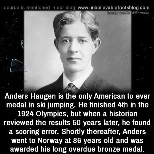 Anders: source is mentioned in our blog: www.unbellevablefactsblog.com  Wikimedia  Anders Haugen is the only American to ever  medal in ski jumping. He finished 4th in the  1924 Olympics, but when a historian  reviewed the results 50 years later, he found  a scoring error. Shortly thereafter, Anders  went to Norway at 86 years old and was  awarded his long overdue bronze medal.
