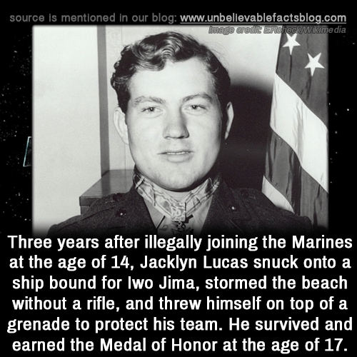 Memes, Beach, and Blog: source is mentioned In our blog: www.unbellevablefactsblog.com  wikimedia  Three years after illegally joining the Marines  at the age of 14, Jacklyn Lucas snuck onto a  ship bound for lwo Jima, stormed the beach  without a rifle, and threw himself on top of a  grenade to protect his team. He survived and  earned the Medal of Honor at the age of 17.