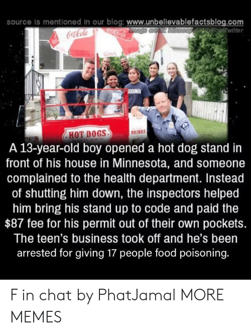 hot dogs: source is mentloned in our blog: www.unbellevablefactsblog.com  ocaCola  OEpelisRolicewitter  Coca-Cola  SOODMAK  DRINKS  HOT DOGS  A 13-year-old boy opened a hot dog stand in  front of his house in Minnesota, and someone  complained to the health department. Instead  of shutting him down, the inspectors helped  him bring his stand up to code and paid the  $87 fee for his permit out of their own pockets.  The teen's business took off and he's been  arrested for giving 17 people food poisoning. F in chat by PhatJamal MORE MEMES