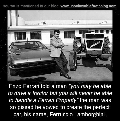 "Enzo Ferrari: source ls mentioned in our blog  www.unbelievablefactsblog.com  Enzo Ferrari told a man ""you may be able  to drive a tractor but you will never be able  to handle a Ferrari Properly"" the man was  so pissed he vowed to create the perfect  car, his name, Ferruccio Lamborghini"