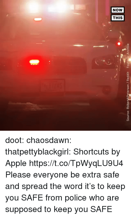spread the word: Source: RobertAPetersen / Reddit Footage: Archive doot: chaosdawn:  thatpettyblackgirl:  Shortcuts by Apple https://t.co/TpWyqLU9U4   Please everyone be extra safe and spread the word   it's to keep you SAFEfrom police who are supposed to keep you SAFE