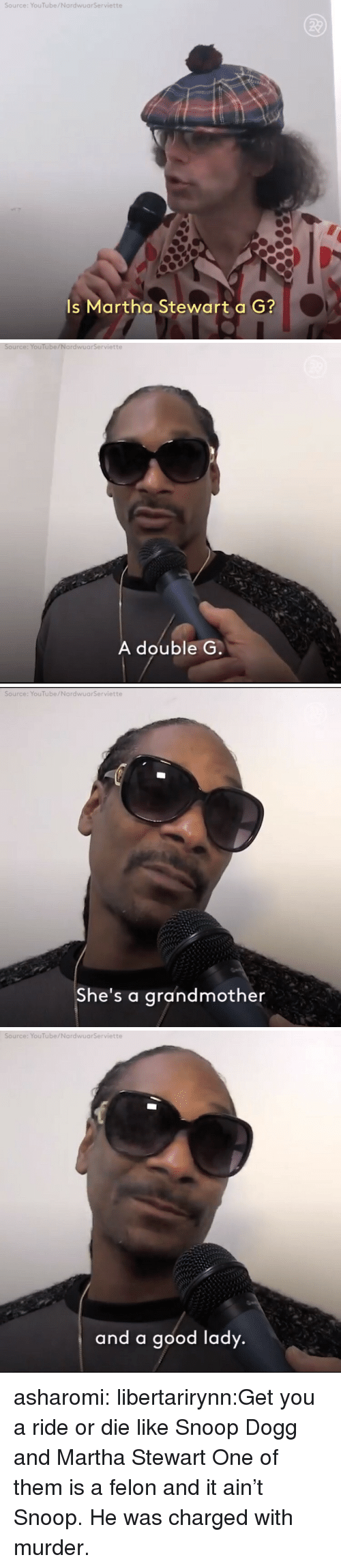 Snoop, Snoop Dogg, and Tumblr: Source: YouTube/NardwuarServiette  Is Martha Stewart a G?   Source: YouTube/NardwuarServiette  A double G   Source: YouTube/NardwuarServiette  She's a grandmother   Source: YouTube/NardwuarServiette  and a good lady asharomi:  libertarirynn:Get you a ride or die like Snoop Dogg and Martha Stewart  One of them is a felon and it ain't Snoop.  He was charged with murder.