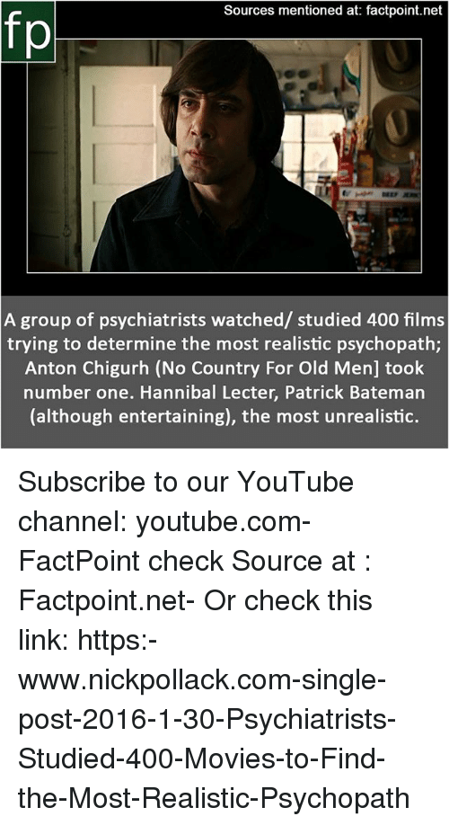 Hannibal Lecter, Memes, and Movies: Sources mentioned at: factpoint.net  A group of psychiatrists watched/ studied 400 films  trying to determine the most realistic psychopath;  Anton Chigurh (No Country For Old Men] took  number one. Hannibal Lecter, Patrick Bateman  (although entertaining), the most unrealistic. Subscribe to our YouTube channel: youtube.com-FactPoint check Source at : Factpoint.net- Or check this link: https:-www.nickpollack.com-single-post-2016-1-30-Psychiatrists-Studied-400-Movies-to-Find-the-Most-Realistic-Psychopath