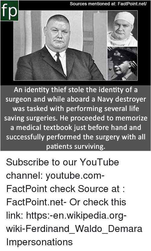 Life, Memes, and Wikipedia: Sources mentioned at: FactPoint.net/  fp  An identity thief stole the identity of a  surgeon and while aboard a Navy destroyer  was tasked with performing several life  saving surgeries. He proceeded to memorize  a medical textbook just before hand and  successfully performed the surgery with all  patients surviving. Subscribe to our YouTube channel: youtube.com-FactPoint check Source at : FactPoint.net- Or check this link: https:-en.wikipedia.org-wiki-Ferdinand_Waldo_Demara Impersonations