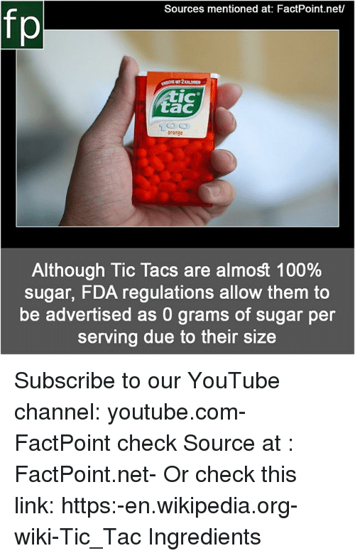 Anaconda, Memes, and Wikipedia: Sources mentioned at: FactPoint.net/  fp  CHE  MIT 2 KALORIEN  IC  tac  orange  Although Tic Tacs are almost 100%  sugar, FDA regulations allow them to  be advertised as 0 grams of sugar per  serving due to their size Subscribe to our YouTube channel: youtube.com-FactPoint check Source at : FactPoint.net- Or check this link: https:-en.wikipedia.org-wiki-Tic_Tac Ingredients