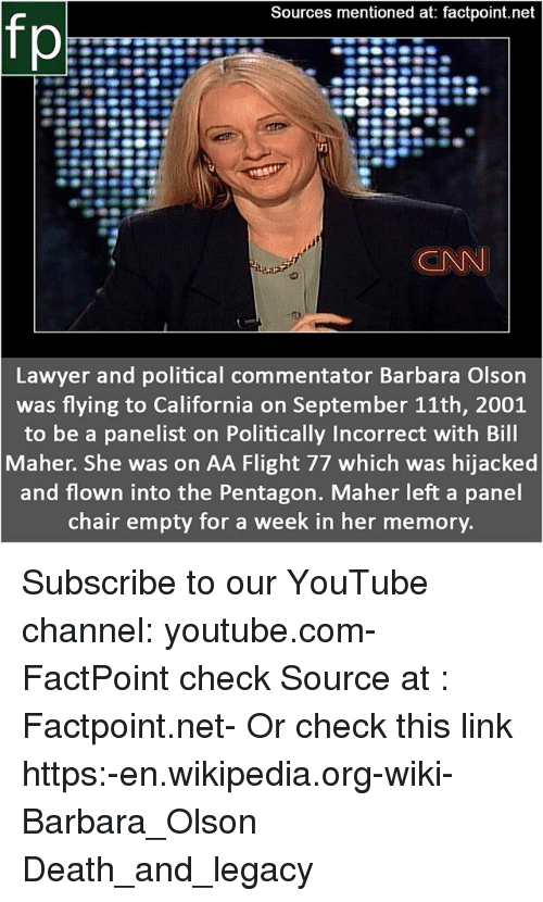 Commentator: Sources mentioned at: factpoint.net  fp  CNN  Lawyer and political commentator Barbara Olson  was flying to California on September 11th, 2001  to be a panelist on Politically Incorrect with Bill  Maher. She was on AA Flight 77 which was hijacked  and flown into the Pentagon. Maher left a panel  chair empty for a week in her memory. Subscribe to our YouTube channel: youtube.com-FactPoint check Source at : Factpoint.net- Or check this link https:-en.wikipedia.org-wiki-Barbara_Olson Death_and_legacy