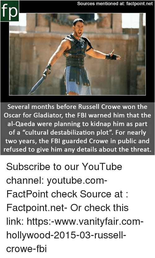 """Fbi, Gladiator, and Memes: Sources mentioned at: factpoint.net  fp  Several months before Russell Crowe won the  Oscar for Gladiator, the FBI warned him that the  al-Qaeda were planning to kidnap him as part  of a """"cultural destabilization plot"""". For nearly  two years, the FBI guarded Crowe in public and  refused to give him any details about the threat. Subscribe to our YouTube channel: youtube.com-FactPoint check Source at : Factpoint.net- Or check this link: https:-www.vanityfair.com-hollywood-2015-03-russell-crowe-fbi"""
