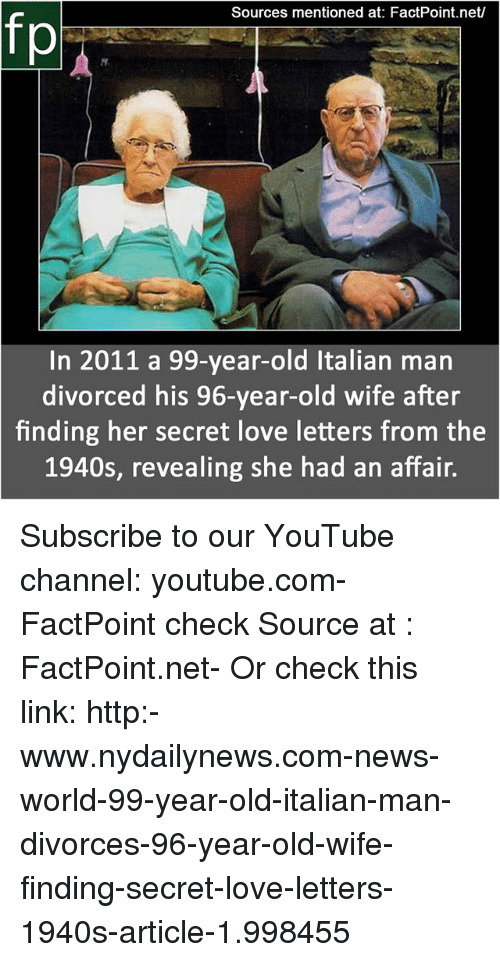 Nydailynews: Sources mentioned at: FactPoint.net/  In 2011 a 99-year-old Italian man  divorced his 96-year-old wife after  finding her secret love letters from the  1940s, revealing she had an affair. Subscribe to our YouTube channel: youtube.com-FactPoint check Source at : FactPoint.net- Or check this link: http:-www.nydailynews.com-news-world-99-year-old-italian-man-divorces-96-year-old-wife-finding-secret-love-letters-1940s-article-1.998455