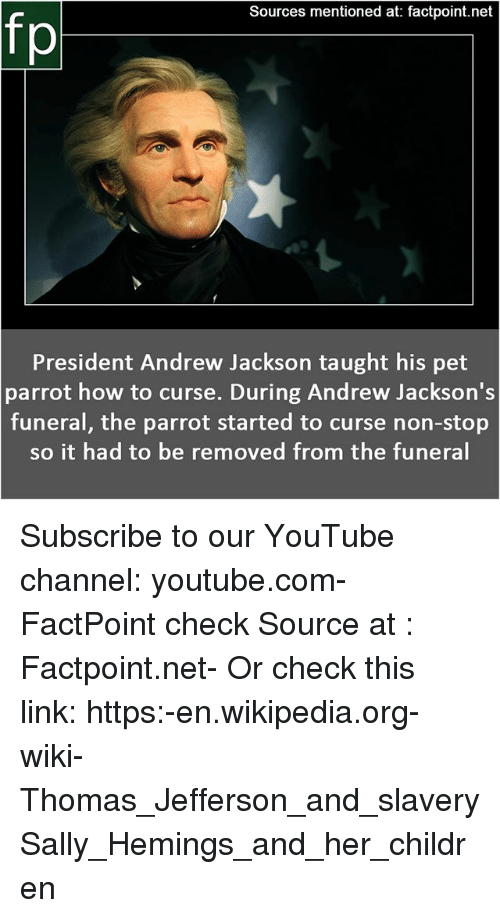 Andrew Jackson: Sources mentioned at: factpoint.net  President Andrew Jackson taught his pet  parrot how to curse. During Andrew Jackson's  funeral, the parrot started to curse non-stop  so it had to be removed from the funeral Subscribe to our YouTube channel: youtube.com-FactPoint check Source at : Factpoint.net- Or check this link: https:-en.wikipedia.org-wiki-Thomas_Jefferson_and_slavery Sally_Hemings_and_her_children