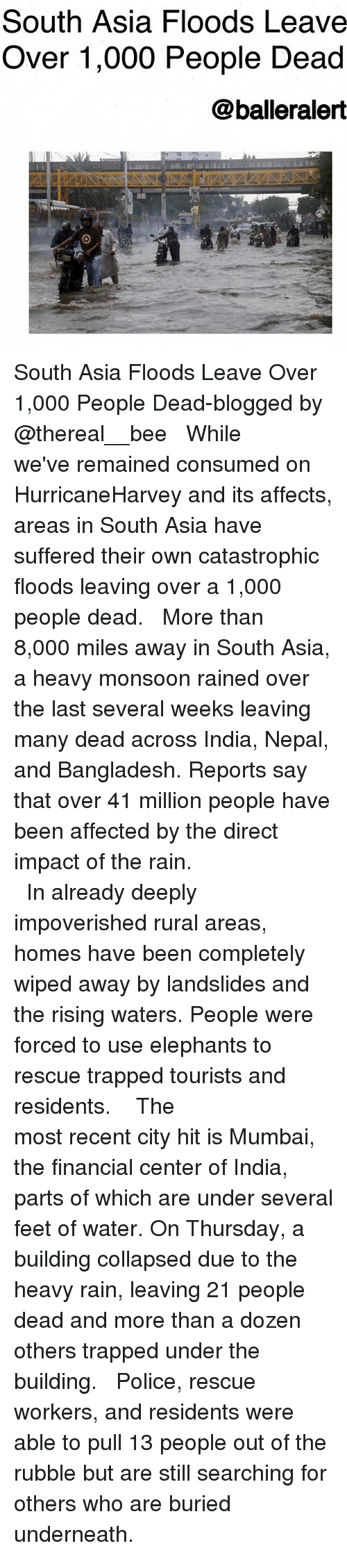Underneathe: South Asia Floods Leave  Over 1,000 People Dead  @balleralert South Asia Floods Leave Over 1,000 People Dead-blogged by @thereal__bee ⠀⠀⠀⠀⠀⠀⠀⠀⠀ ⠀⠀ While we've remained consumed on HurricaneHarvey and its affects, areas in South Asia have suffered their own catastrophic floods leaving over a 1,000 people dead. ⠀⠀⠀⠀⠀⠀⠀⠀⠀ ⠀⠀ More than 8,000 miles away in South Asia, a heavy monsoon rained over the last several weeks leaving many dead across India, Nepal, and Bangladesh. Reports say that over 41 million people have been affected by the direct impact of the rain. ⠀⠀⠀⠀⠀⠀⠀⠀⠀ ⠀⠀⠀⠀⠀⠀⠀ ⠀⠀⠀⠀⠀⠀⠀ ⠀⠀⠀⠀⠀⠀⠀ In already deeply impoverished rural areas, homes have been completely wiped away by landslides and the rising waters. People were forced to use elephants to rescue trapped tourists and residents. ⠀⠀⠀⠀⠀⠀⠀⠀⠀ ⠀⠀⠀⠀⠀⠀⠀ ⠀⠀⠀⠀⠀⠀⠀ The most recent city hit is Mumbai, the financial center of India, parts of which are under several feet of water. On Thursday, a building collapsed due to the heavy rain, leaving 21 people dead and more than a dozen others trapped under the building. ⠀⠀⠀⠀⠀⠀⠀⠀⠀ ⠀⠀ Police, rescue workers, and residents were able to pull 13 people out of the rubble but are still searching for others who are buried underneath.