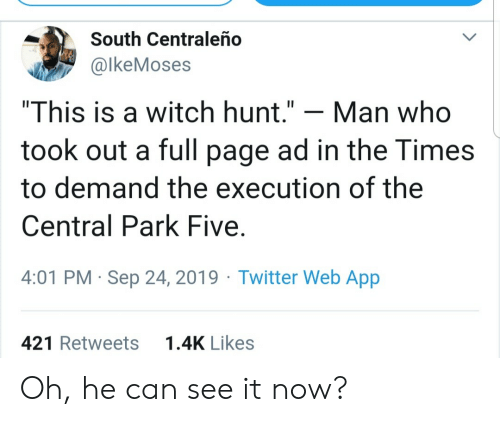 """central: South Centraleño  @lkeMoses  """"This is a witch hunt.""""  Man who  took out a full page ad in the Times  to demand the execution of the  Central Park Five  4:01 PM Sep 24, 2019 Twitter Web App  1.4K Likes  421 Retweets Oh, he can see it now?"""