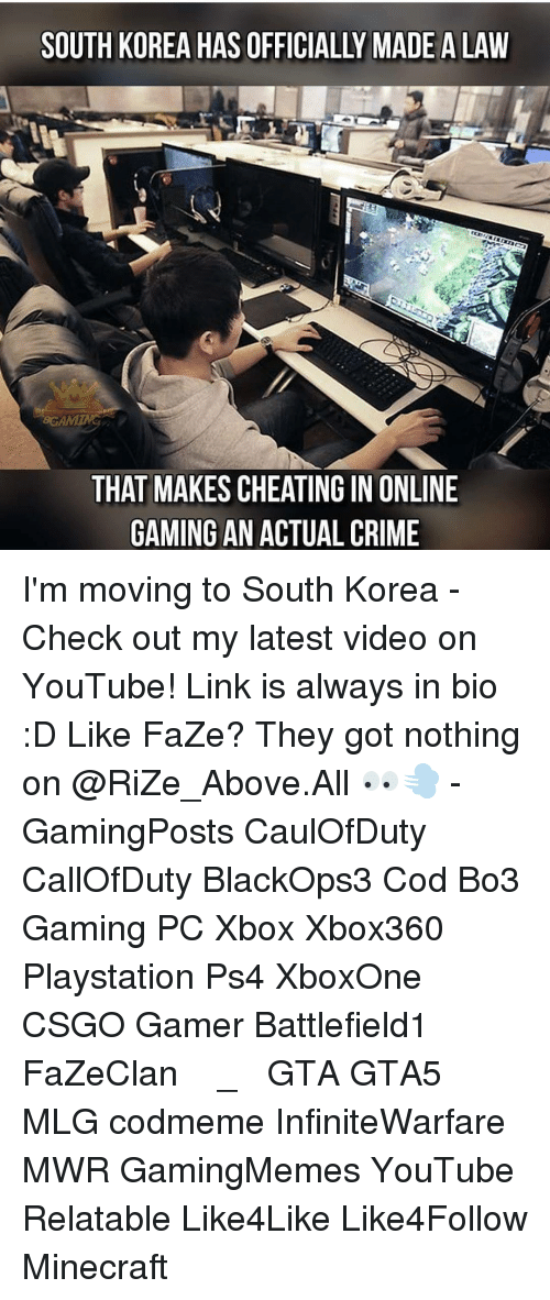 Relatible: SOUTH KOREA HAS OFFICIALLY MADE ALAW  60r AM  THAT MAKES CHEATING IN ONLINE  GAMING AN ACTUAL CRIME I'm moving to South Korea - Check out my latest video on YouTube! Link is always in bio :D Like FaZe? They got nothing on @RiZe_Above.All 👀💨 - GamingPosts CaulOfDuty CallOfDuty BlackOps3 Cod Bo3 Gaming PC Xbox Xbox360 Playstation Ps4 XboxOne CSGO Gamer Battlefield1 FaZeClan بوس_ستيشن GTA GTA5 MLG codmeme InfiniteWarfare MWR GamingMemes YouTube Relatable Like4Like Like4Follow Minecraft