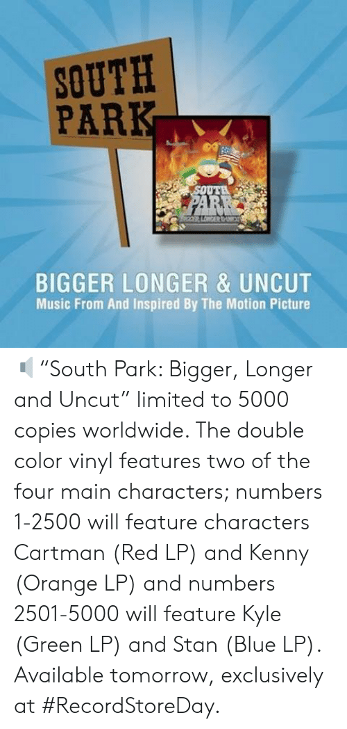 """Dank, Music, and South Park: SOUTH  PARK  BIGGER LONGER & UNCUT  Music From And Inspired By The Motion Picture 🔈""""South Park: Bigger, Longer and Uncut"""" limited to 5000 copies worldwide. The double color vinyl features two of the four main characters; numbers 1-2500 will feature characters Cartman (Red LP) and Kenny (Orange LP) and numbers 2501-5000 will feature Kyle (Green LP) and Stan (Blue LP). Available tomorrow, exclusively at #RecordStoreDay."""