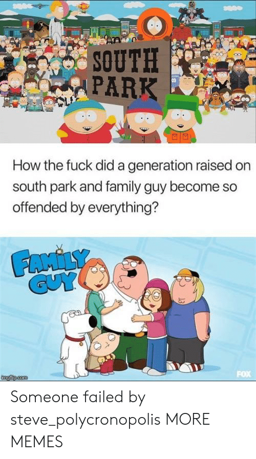 Dank, Family, and Family Guy: SOUTH  PARK  How the fuck did a generation raised on  south park and family guy become so  offended by everything? Someone failed by steve_polycronopolis MORE MEMES