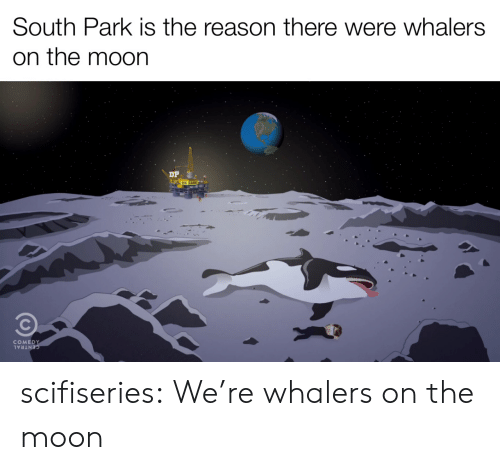 South Park, Tumblr, and Blog: South Park is the reason there were whalers  on the moon  COMEDY  CENTRAL scifiseries:  We're whalers on the moon