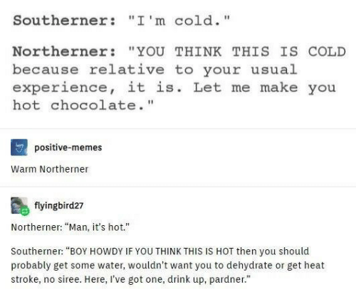 "Memes, Chocolate, and Heat: Southerner : "" I ' m c 1d. ""  Northerner ""YOU THINK THIS IS COLD  because relative to your usual  experience, it is. Let me make you  hot chocolate.""  positive-memes  Warm Northerner  flyingbird27  Northerner: ""Man, it's hot.""  Southerner: ""BOY HOWDY IF YOU THINK THIS IS HOT then you should  probably get some water, wouldn't want you to dehydrate or get heat  stroke, no siree. Here, I've got one, drink up, pardner."""