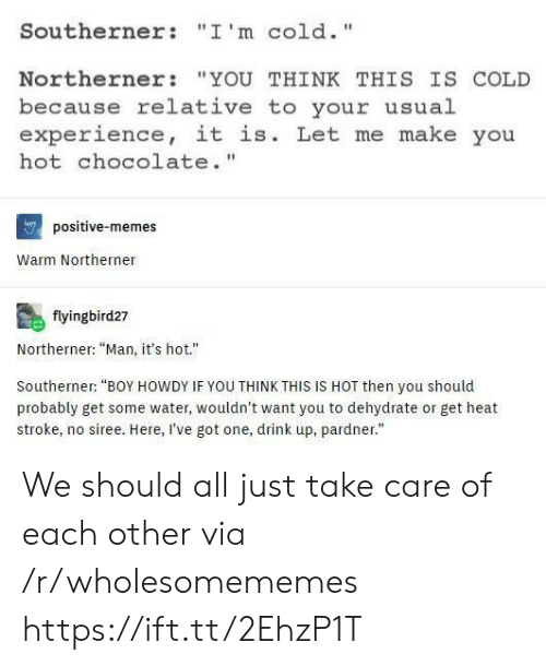 "Memes, Chocolate, and Heat: Southerner: ""I'm cold.""  Northerner ""YOU THINK THIS IS COLD  because relative to your usual  experience, it is. Let me make you  hot chocolate.""  positive-memes  Warm Northerner  flyingbird27  Northerner: ""Man, it's hot.""  Southerner: ""BOY HOWDY IF YOU THINK THIS IS HOT then you should  probably get some water, wouldn't want you to dehydrate or get heat  stroke, no siree. Here, I've got one, drink up, pardner."" We should all just take care of each other via /r/wholesomememes https://ift.tt/2EhzP1T"