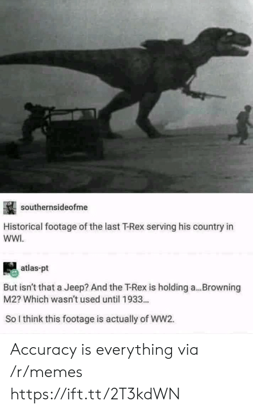 Historical: southernsideofme  Historical footage of the last T-Rex serving his country in  wWI.  atlas-pt  But isn't that a Jeep? And the T-Rex is holding a...Browning  M2? Which wasn't used until 1933...  So l think this footage is actually of WW2. Accuracy is everything via /r/memes https://ift.tt/2T3kdWN