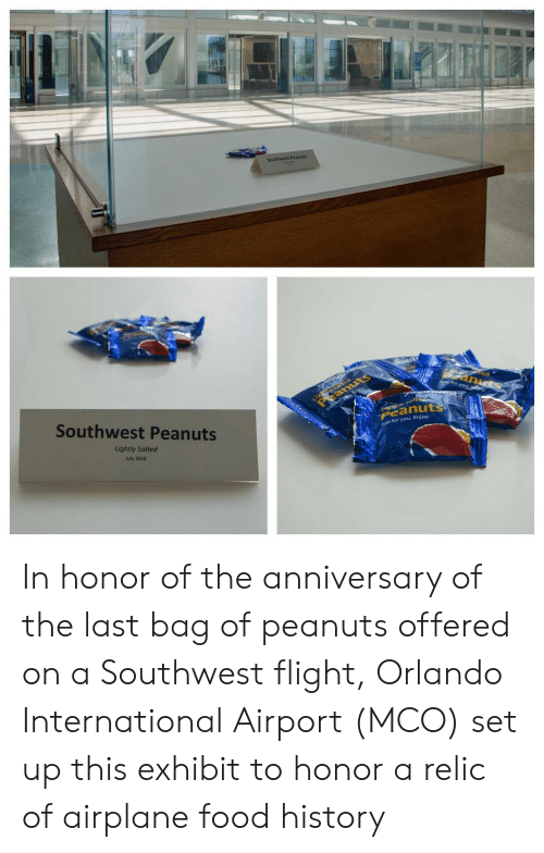 Exhibit: Southwest Peanuts  Light ed  eanuts  tec  anuts  J for you ey  Southwest Peanuts  Just forysu, Enjoy  tyalte  Peanuts  Lightly Salted  ust for you. Enjoy.  July 2018 In honor of the anniversary of the last bag of peanuts offered on a Southwest flight, Orlando International Airport (MCO) set up this exhibit to honor a relic of airplane food history