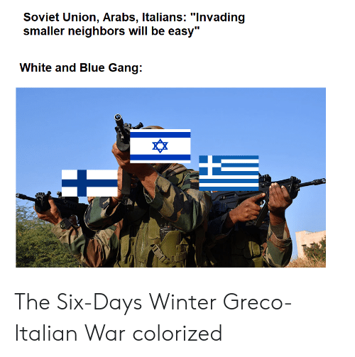 """Winter, Gang, and Blue: Soviet Union, Arabs, ltalians: """"lnvading  smaller neighbors will be easy""""  White and Blue Gang:  ^X The Six-Days Winter Greco-Italian War colorized"""
