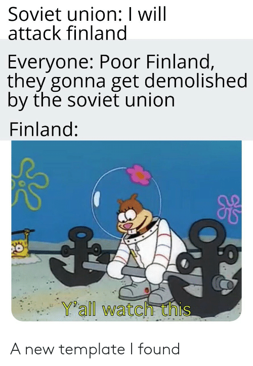Watch, Soviet, and Soviet Union: Soviet union: I will  attack finland  Everyone: Poor Finland,  they gonna get demolished  by the soviet union  Finland:  Yall watch this A new template I found