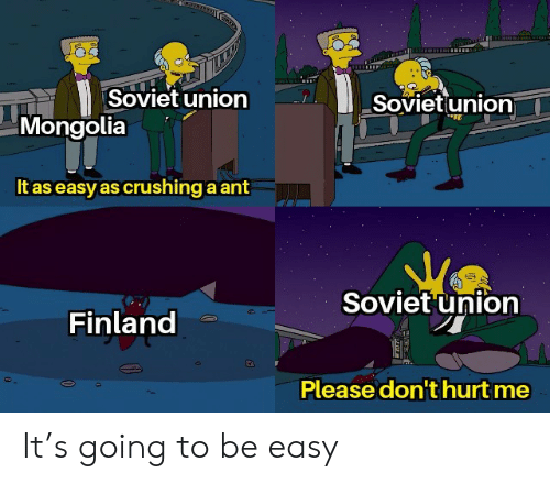 ant: Soviet union  Sovietunion  Mongolia  It as easy as crushing a ant  Soviet union  Finland  Please don't hurt me It's going to be easy