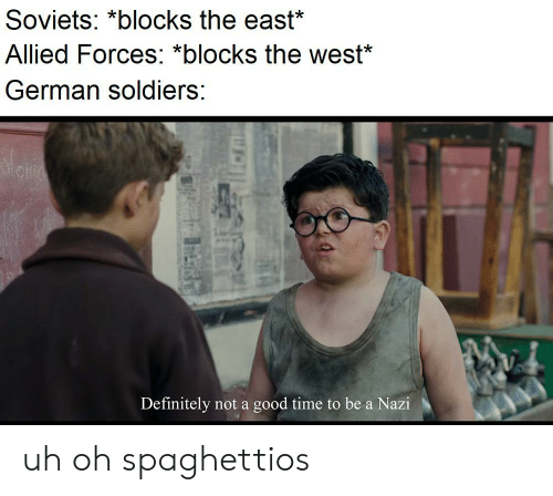 Definitely, Soldiers, and Good: Soviets: *blocks the east*  Allied Forces: *blocks the west*  German soldiers:  Definitely not a good time to be a Nazi uh oh spaghettios