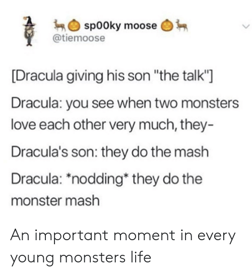 "Dracula: sp00ky moose  @tiemoose  [Dracula giving his son ""the talk""  Dracula: you see when two monsters  love each other very much, they-  Dracula's son: they do the mash  Dracula: *nodding* they do the  monster mash An important moment in every young monsters life"