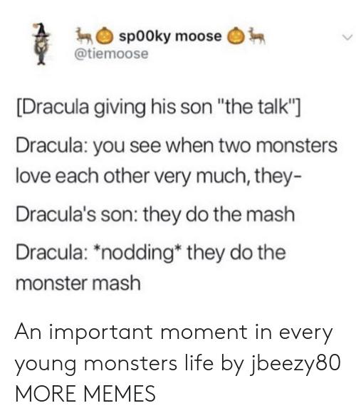 "Dracula: sp00ky moose  @tiemoose  [Dracula giving his son ""the talk""  Dracula: you see when two monsters  love each other very much, they-  Dracula's son: they do the mash  Dracula: *nodding* they do the  monster mash An important moment in every young monsters life by jbeezy80 MORE MEMES"