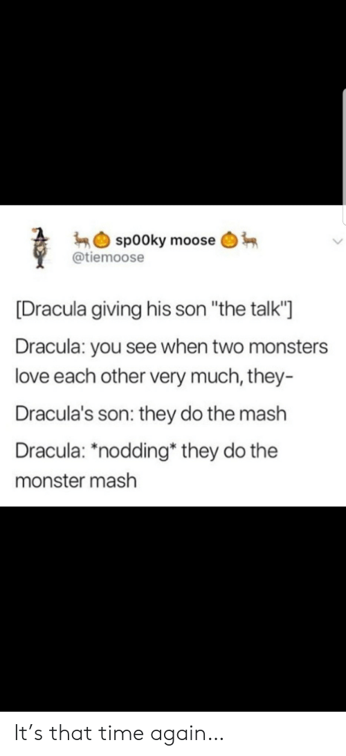 "Dracula: sp00ky moose  @tiemoose  [Dracula giving his son ""the talk'""  Dracula: you see when two monsters  love each other very much, they-  Dracula's son: they do the mash  Dracula: ""nodding* they do the  monster mash It's that time again…"